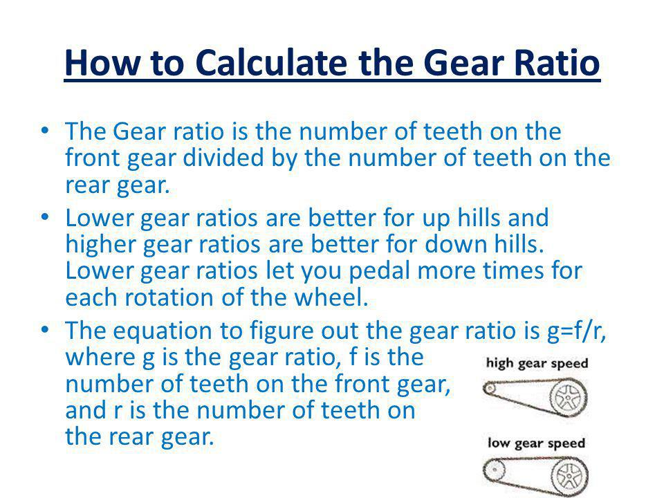 How to Calculate the Gear Ratio The Gear ratio is the number of teeth on the front gear divided by the number of teeth on the rear gear. Lower gear ra