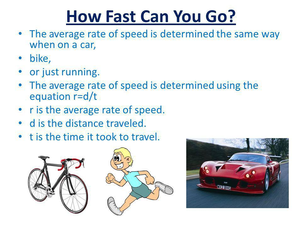 How Fast Can You Go? The average rate of speed is determined the same way when on a car, bike, or just running. The average rate of speed is determine
