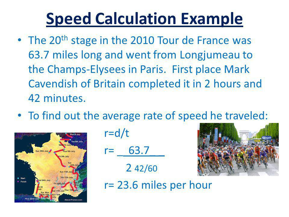 Speed Calculation Example The 20 th stage in the 2010 Tour de France was 63.7 miles long and went from Longjumeau to the Champs-Elysees in Paris. Firs
