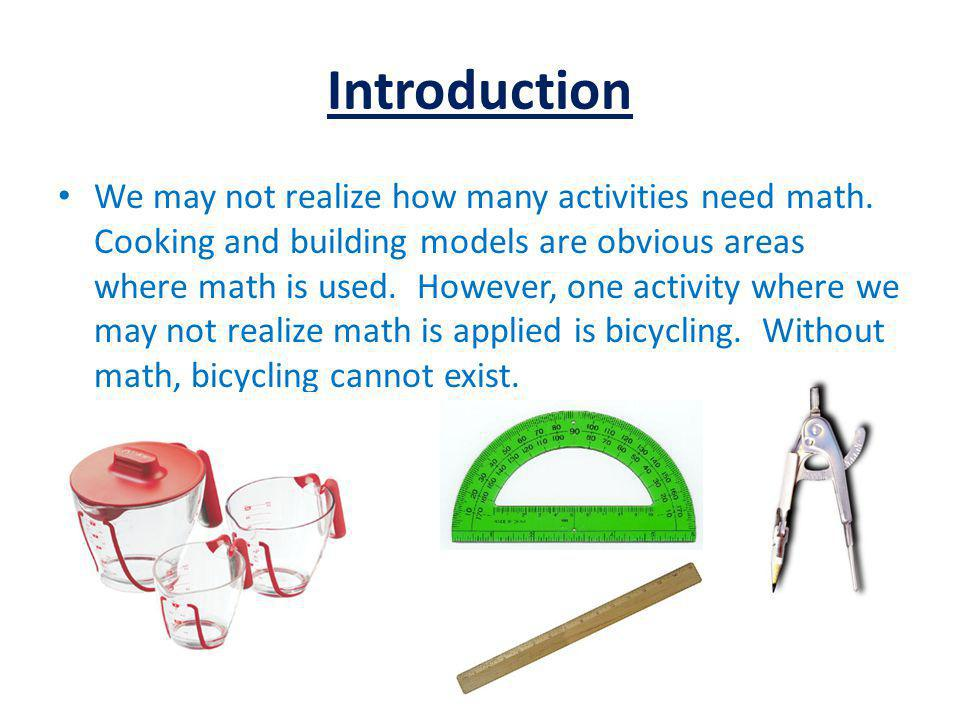 Introduction We may not realize how many activities need math. Cooking and building models are obvious areas where math is used. However, one activity