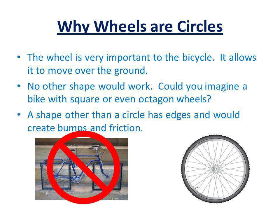 Why Wheels are Circles The wheel is very important to the bicycle. It allows it to move over the ground. No other shape would work. Could you imagine