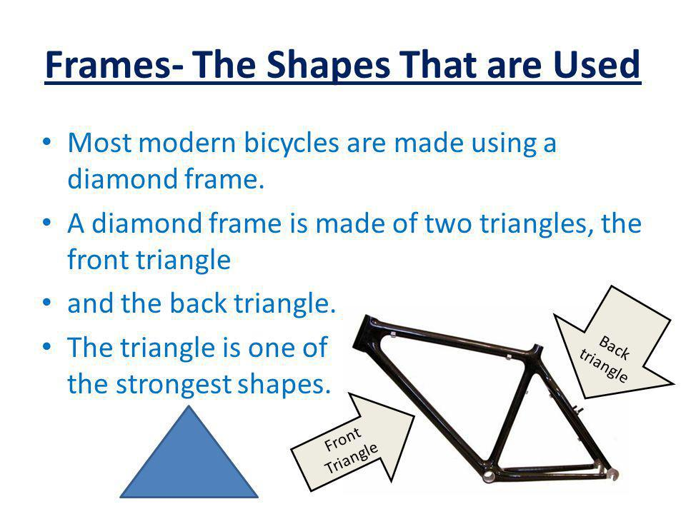Frames- The Shapes That are Used Most modern bicycles are made using a diamond frame.