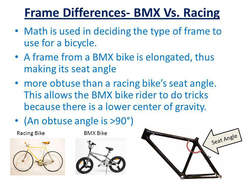 Frame Differences- BMX Vs. Racing Math is used in deciding the type of frame to use for a bicycle. A frame from a BMX bike is elongated, thus making i