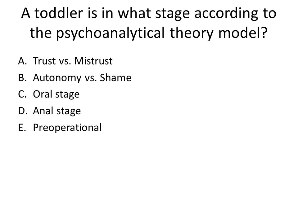 A toddler is in what stage according to the psychoanalytical theory model? A.Trust vs. Mistrust B.Autonomy vs. Shame C.Oral stage D.Anal stage E.Preop
