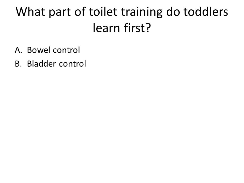 What part of toilet training do toddlers learn first? A.Bowel control B.Bladder control