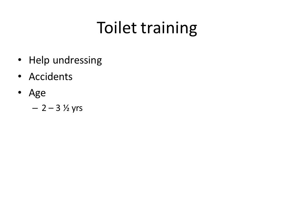Toilet training Help undressing Accidents Age – 2 – 3 ½ yrs