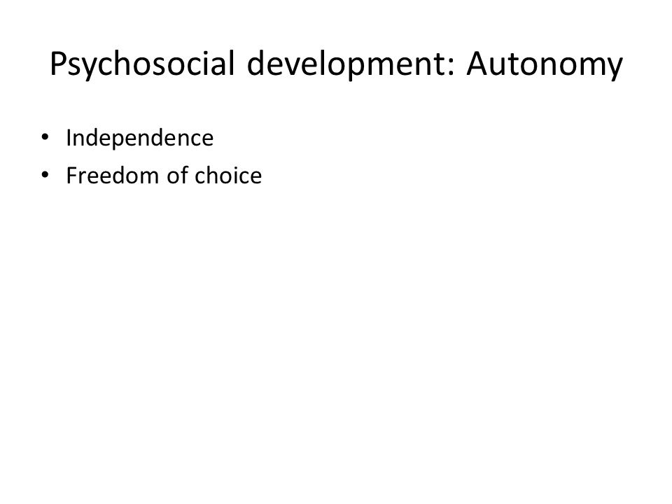 Psychosocial development: Autonomy Independence Freedom of choice