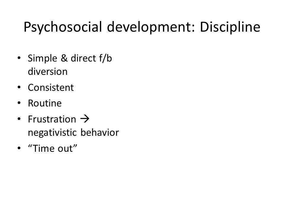 Psychosocial development: Discipline Simple & direct f/b diversion Consistent Routine Frustration negativistic behavior Time out
