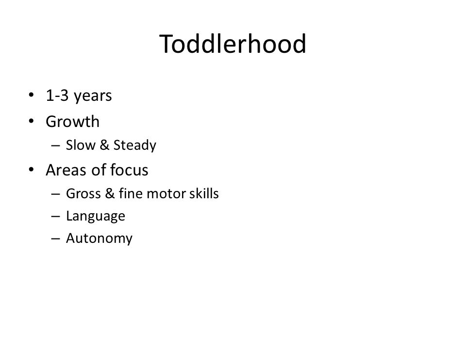 Toddlerhood 1-3 years Growth – Slow & Steady Areas of focus – Gross & fine motor skills – Language – Autonomy