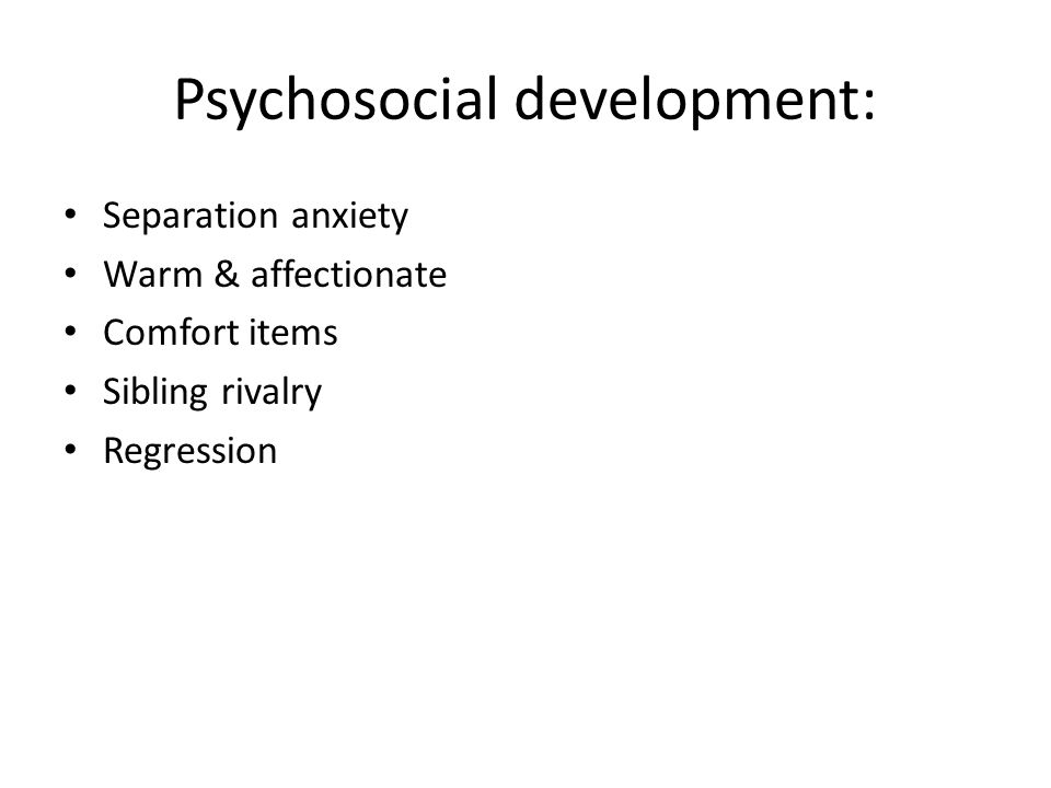 Psychosocial development: Separation anxiety Warm & affectionate Comfort items Sibling rivalry Regression