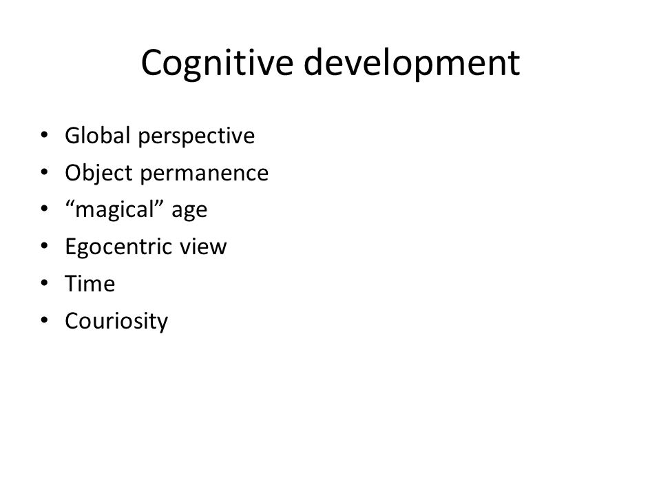 Cognitive development Global perspective Object permanence magical age Egocentric view Time Couriosity