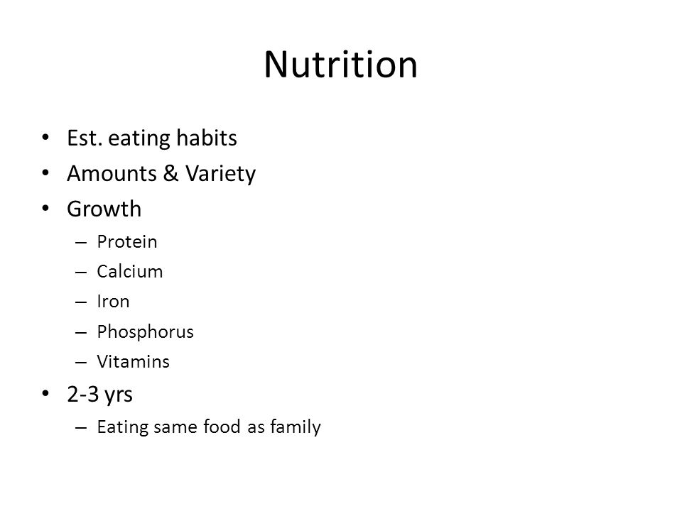 Nutrition Est. eating habits Amounts & Variety Growth – Protein – Calcium – Iron – Phosphorus – Vitamins 2-3 yrs – Eating same food as family