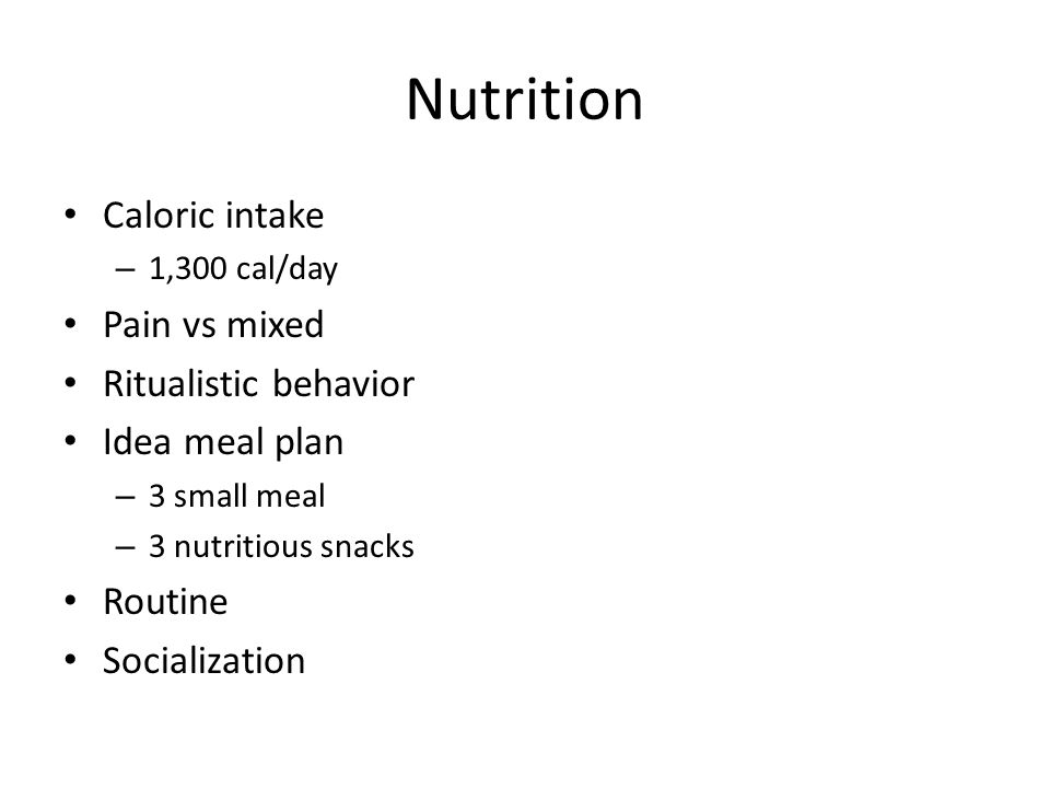 Nutrition Caloric intake – 1,300 cal/day Pain vs mixed Ritualistic behavior Idea meal plan – 3 small meal – 3 nutritious snacks Routine Socialization