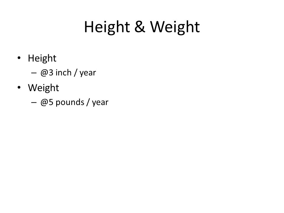Height & Weight Height – @3 inch / year Weight – @5 pounds / year