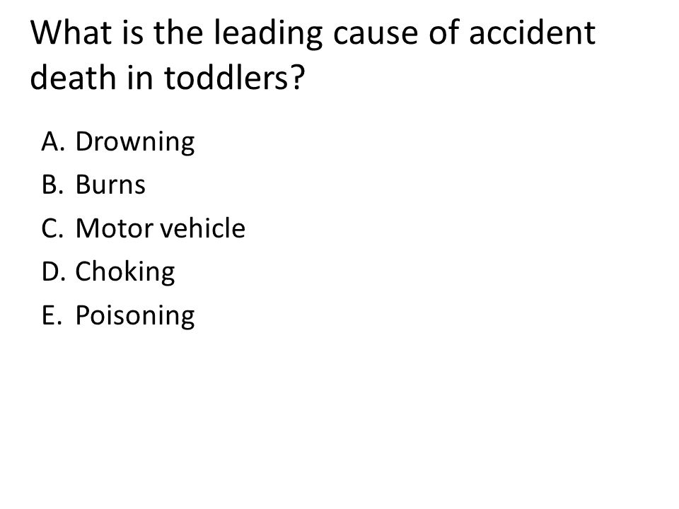 What is the leading cause of accident death in toddlers? A.Drowning B.Burns C.Motor vehicle D.Choking E.Poisoning
