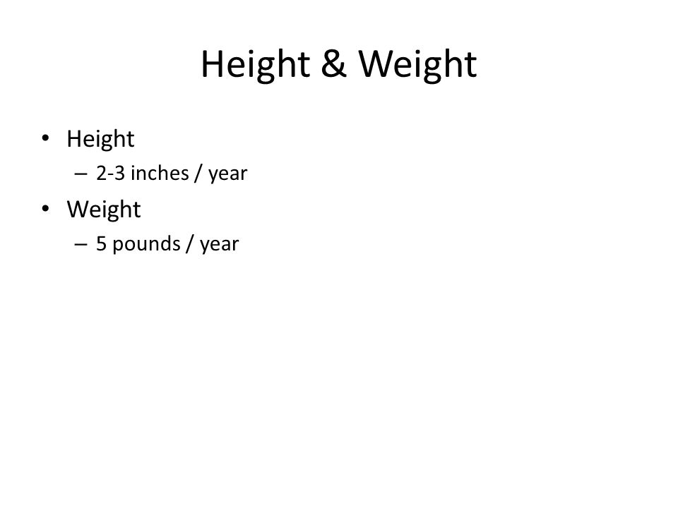 Height & Weight Height – 2-3 inches / year Weight – 5 pounds / year