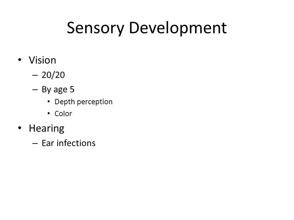 Sensory Development Vision – 20/20 – By age 5 Depth perception Color Hearing – Ear infections