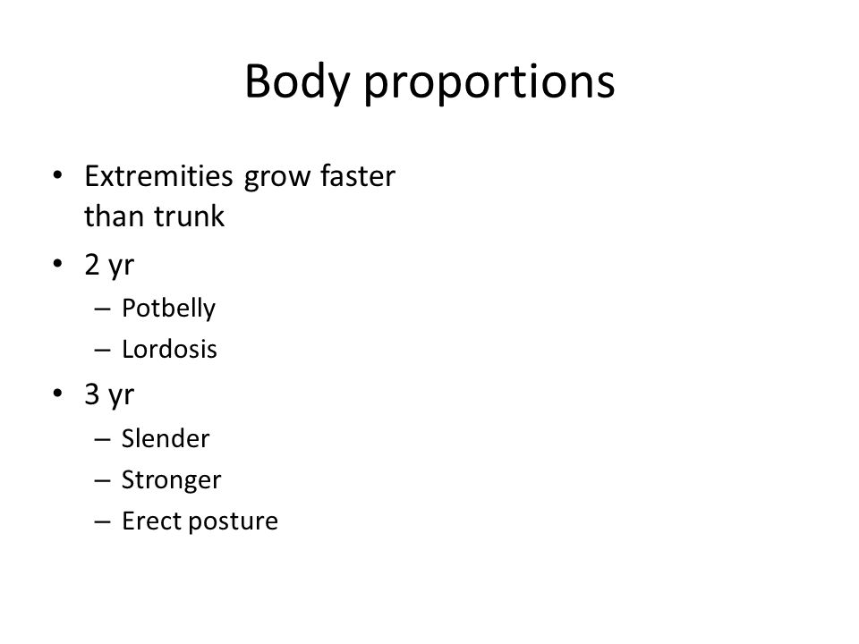 Body proportions Extremities grow faster than trunk 2 yr – Potbelly – Lordosis 3 yr – Slender – Stronger – Erect posture