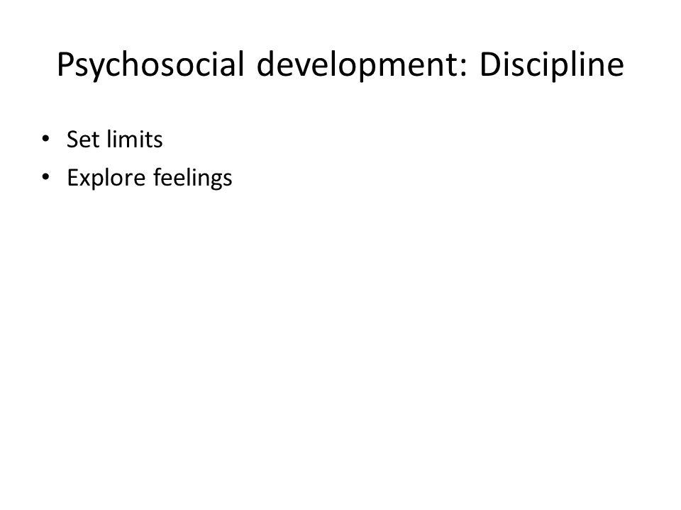 Psychosocial development: Discipline Set limits Explore feelings