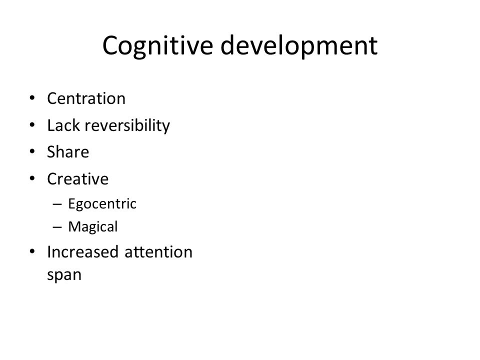 Cognitive development Centration Lack reversibility Share Creative – Egocentric – Magical Increased attention span