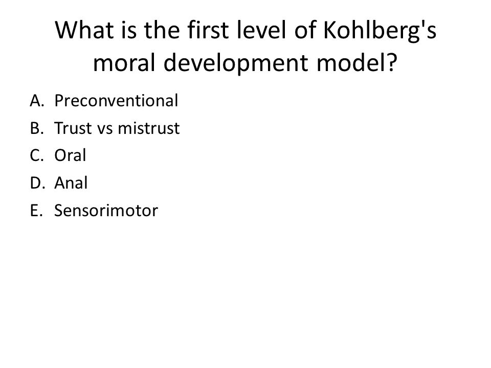 What is the first level of Kohlberg's moral development model? A.Preconventional B.Trust vs mistrust C.Oral D.Anal E.Sensorimotor
