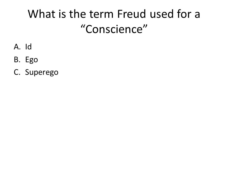 What is the term Freud used for a Conscience A.Id B.Ego C.Superego