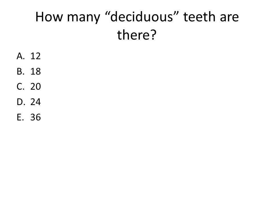 How many deciduous teeth are there? A.12 B.18 C.20 D.24 E.36