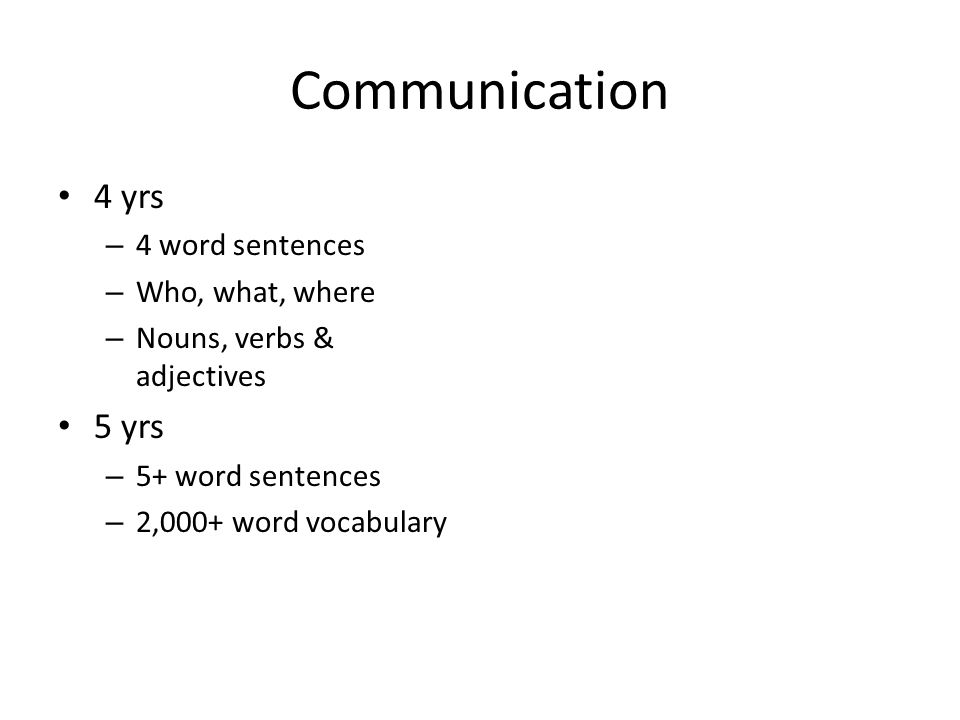 Communication 4 yrs – 4 word sentences – Who, what, where – Nouns, verbs & adjectives 5 yrs – 5+ word sentences – 2,000+ word vocabulary