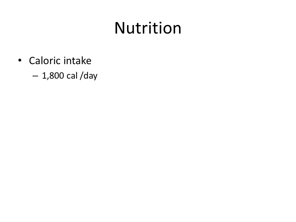 Nutrition Caloric intake – 1,800 cal /day
