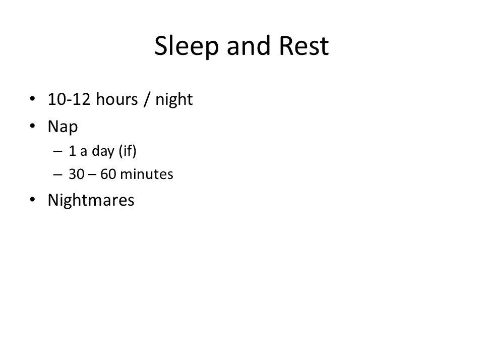 Sleep and Rest 10-12 hours / night Nap – 1 a day (if) – 30 – 60 minutes Nightmares