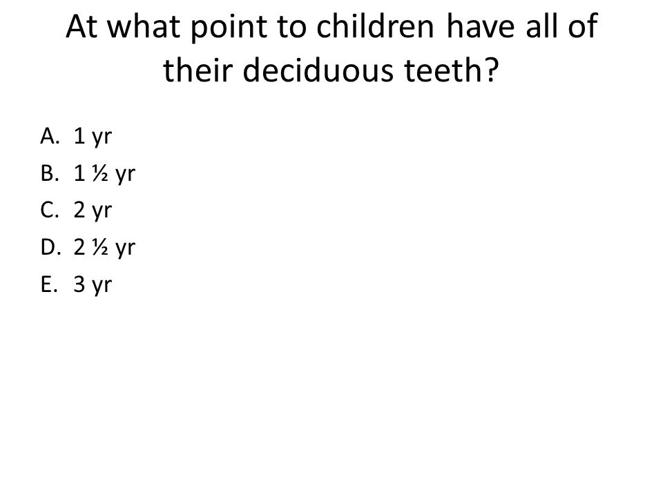 At what point to children have all of their deciduous teeth? A.1 yr B.1 ½ yr C.2 yr D.2 ½ yr E.3 yr