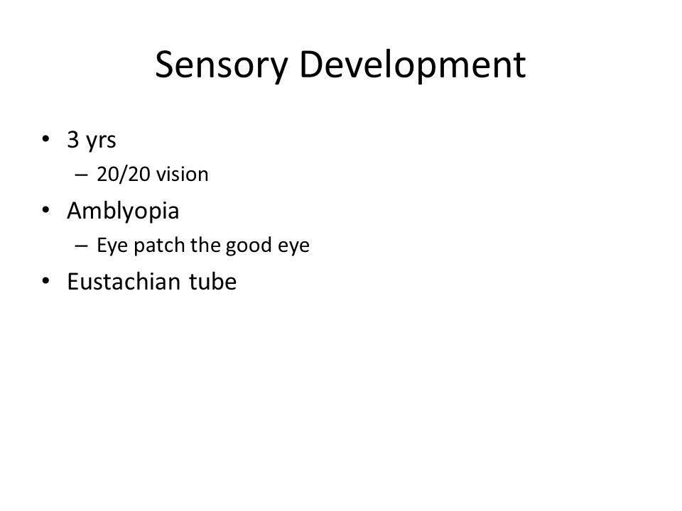 Sensory Development 3 yrs – 20/20 vision Amblyopia – Eye patch the good eye Eustachian tube