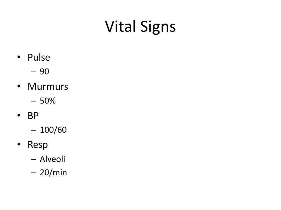 Vital Signs Pulse – 90 Murmurs – 50% BP – 100/60 Resp – Alveoli – 20/min