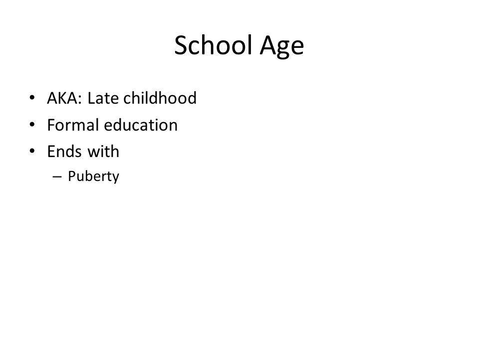 School Age AKA: Late childhood Formal education Ends with – Puberty