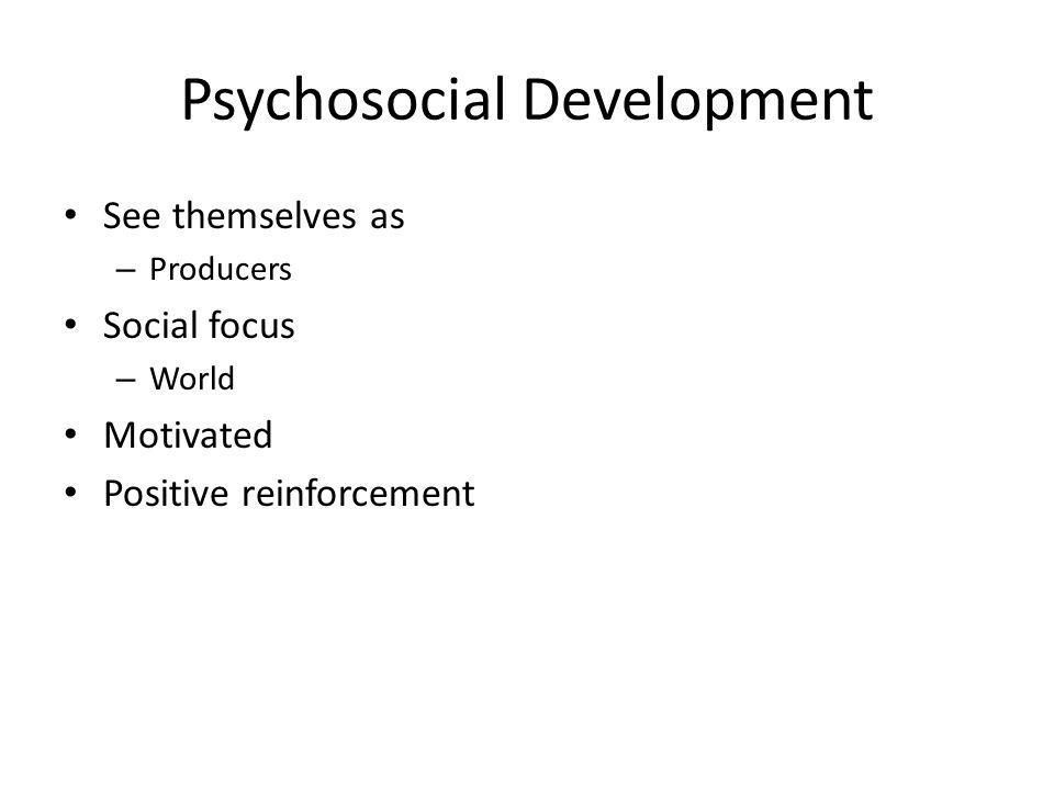 Psychosocial Development See themselves as – Producers Social focus – World Motivated Positive reinforcement