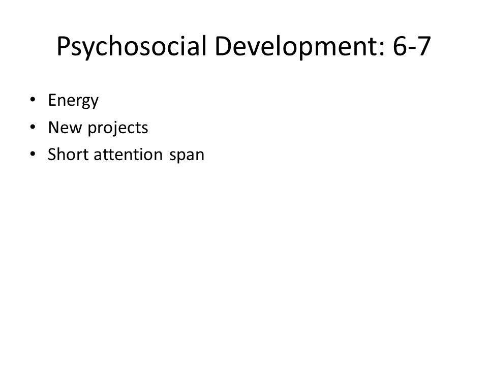 Psychosocial Development: 6-7 Energy New projects Short attention span
