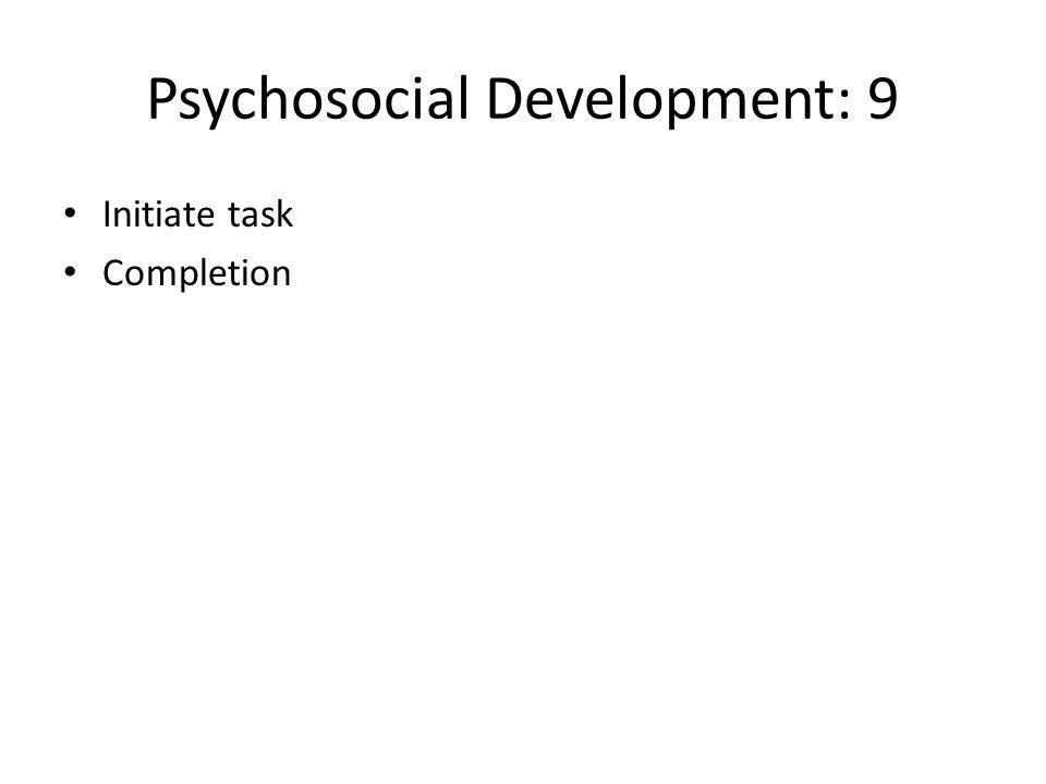 Psychosocial Development: 9 Initiate task Completion