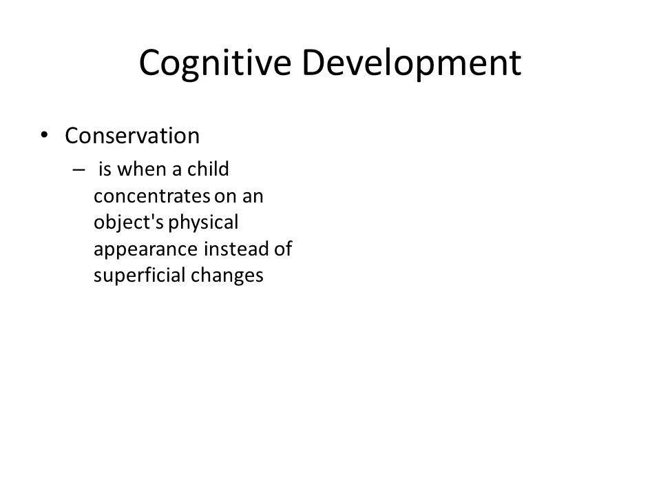 Cognitive Development Conservation – is when a child concentrates on an object s physical appearance instead of superficial changes