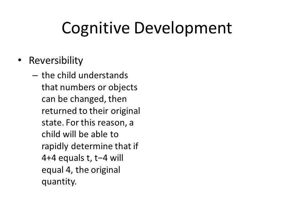 Cognitive Development Reversibility – the child understands that numbers or objects can be changed, then returned to their original state.