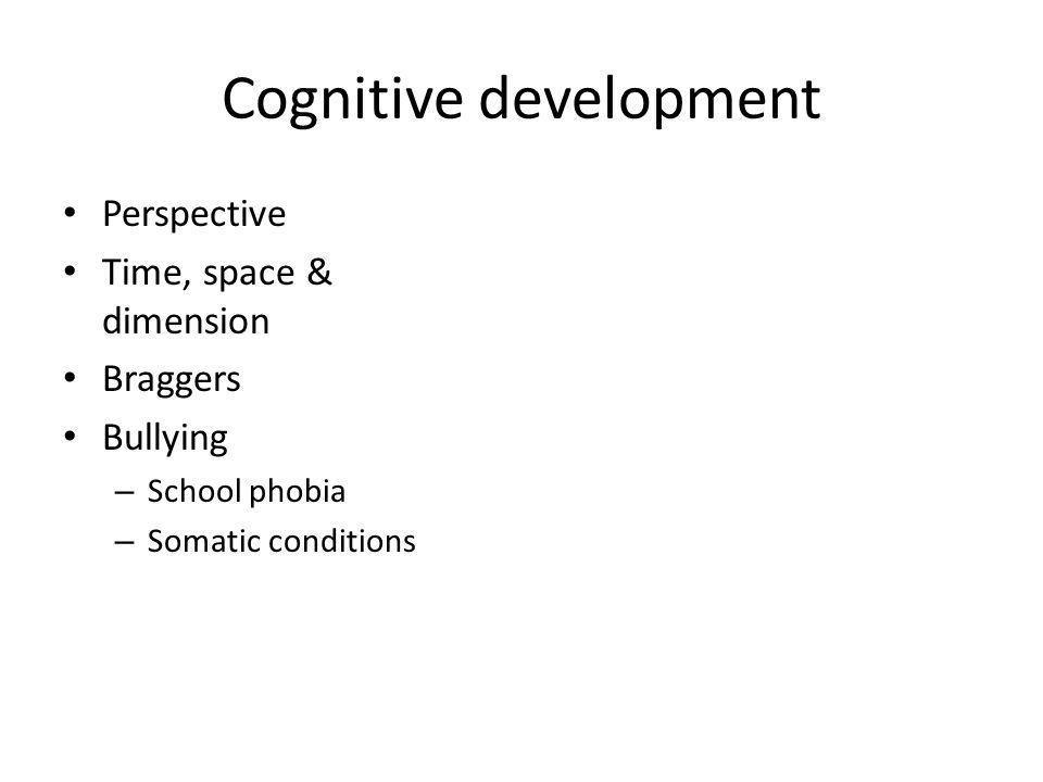 Cognitive development Perspective Time, space & dimension Braggers Bullying – School phobia – Somatic conditions