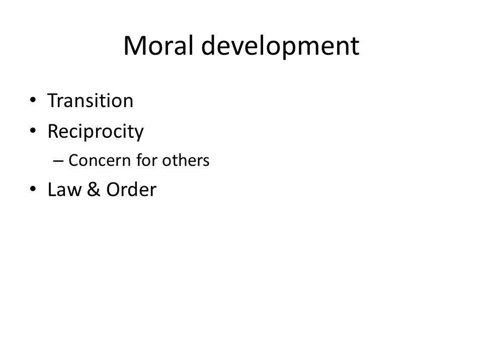 Moral development Transition Reciprocity – Concern for others Law & Order