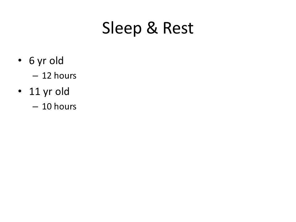 Sleep & Rest 6 yr old – 12 hours 11 yr old – 10 hours