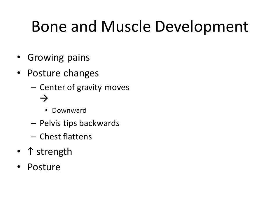 Bone and Muscle Development Growing pains Posture changes – Center of gravity moves Downward – Pelvis tips backwards – Chest flattens strength Posture