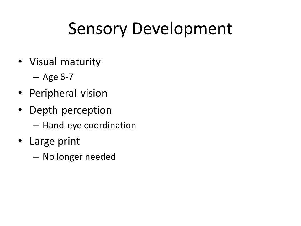 Sensory Development Visual maturity – Age 6-7 Peripheral vision Depth perception – Hand-eye coordination Large print – No longer needed
