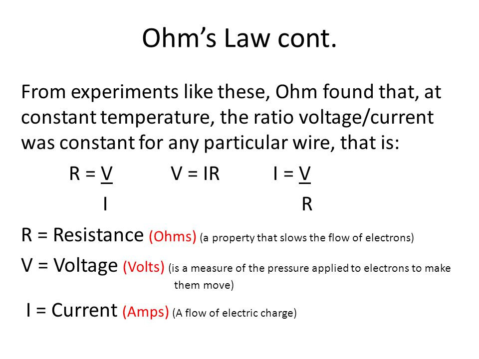 Ohms Law cont. From experiments like these, Ohm found that, at constant temperature, the ratio voltage/current was constant for any particular wire, t