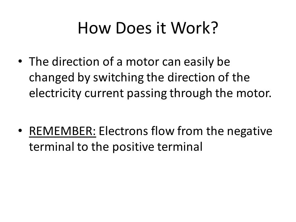 How Does it Work? The direction of a motor can easily be changed by switching the direction of the electricity current passing through the motor. REME