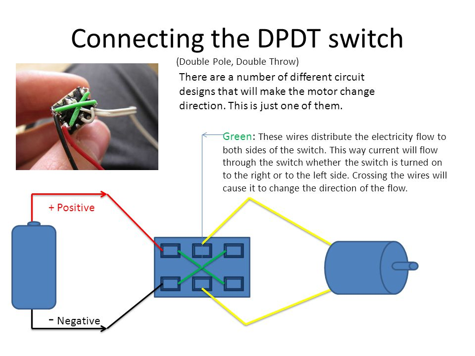 Connecting the DPDT switch (Double Pole, Double Throw) There are a number of different circuit designs that will make the motor change direction. This