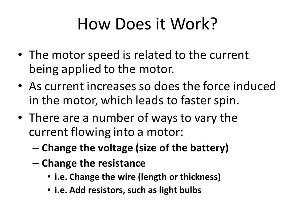 How Does it Work? The motor speed is related to the current being applied to the motor. As current increases so does the force induced in the motor, w