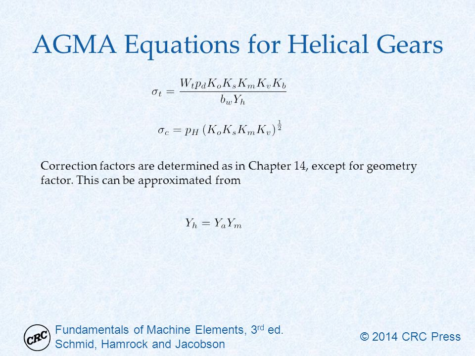 Fundamentals of Machine Elements, 3 rd ed. Schmid, Hamrock and Jacobson © 2014 CRC Press AGMA Equations for Helical Gears Correction factors are deter