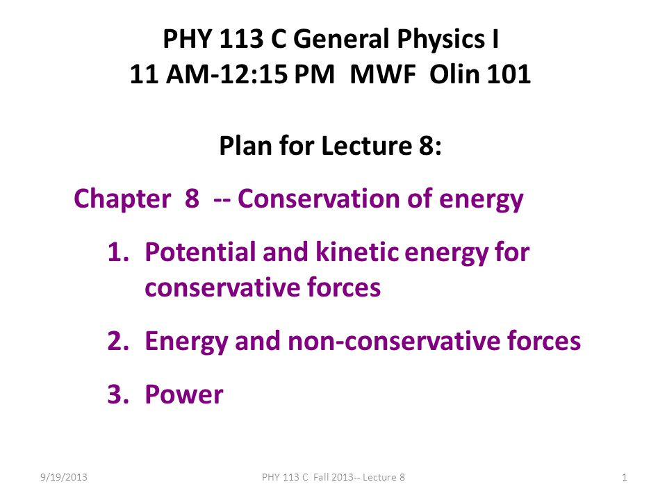 9/19/2013PHY 113 C Fall 2013-- Lecture 81 PHY 113 C General Physics I 11 AM-12:15 PM MWF Olin 101 Plan for Lecture 8: Chapter 8 -- Conservation of energy 1.Potential and kinetic energy for conservative forces 2.Energy and non-conservative forces 3.Power